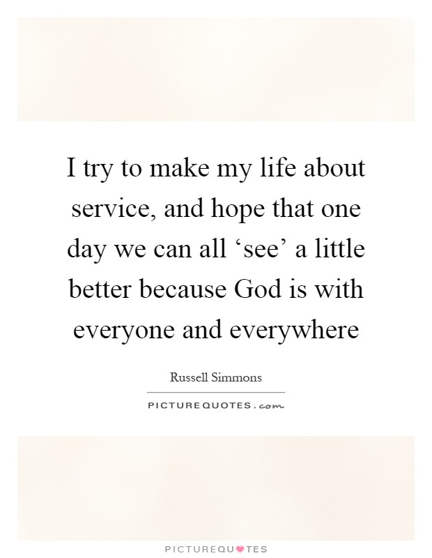 I try to make my life about service, and hope that one day we can all 'see' a little better because God is with everyone and everywhere Picture Quote #1
