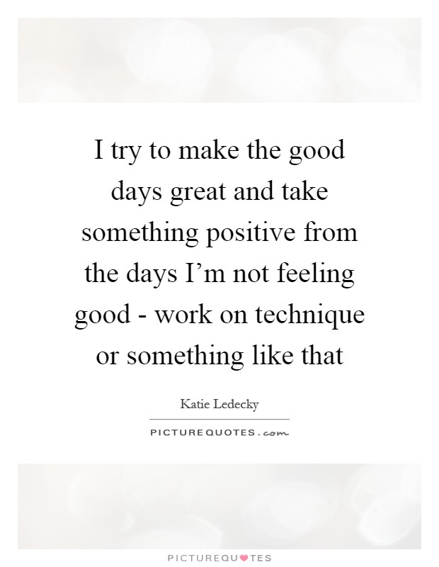 I try to make the good days great and take something positive from the days I'm not feeling good - work on technique or something like that Picture Quote #1