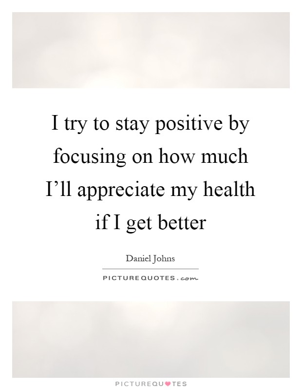 I try to stay positive by focusing on how much I'll appreciate my health if I get better Picture Quote #1