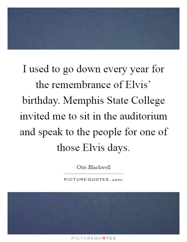 I used to go down every year for the remembrance of Elvis' birthday. Memphis State College invited me to sit in the auditorium and speak to the people for one of those Elvis days Picture Quote #1