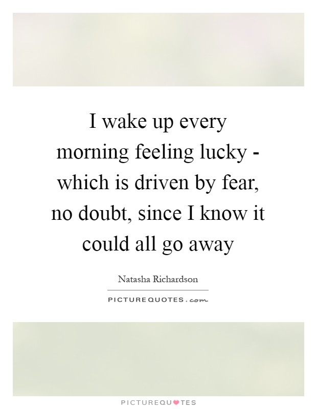 I wake up every morning feeling lucky - which is driven by fear, no doubt, since I know it could all go away Picture Quote #1