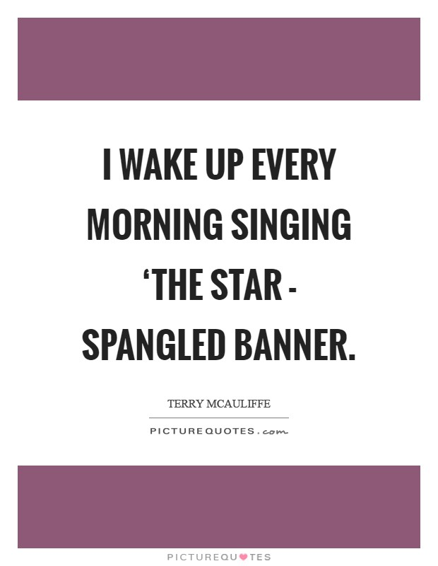 I wake up every morning singing 'The Star - Spangled Banner Picture Quote #1