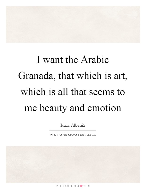 I want the Arabic Granada, that which is art, which is all that seems to me beauty and emotion Picture Quote #1