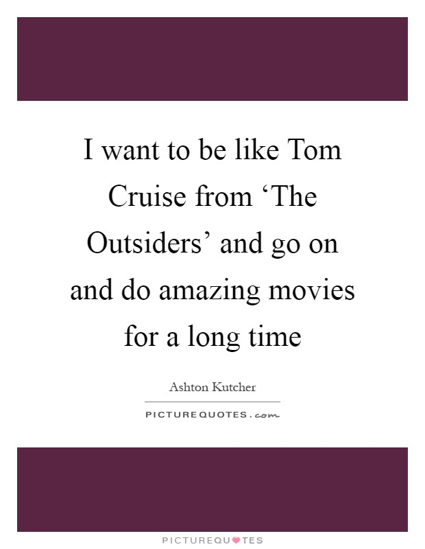 I want to be like Tom Cruise from 'The Outsiders' and go on and do amazing movies for a long time Picture Quote #1