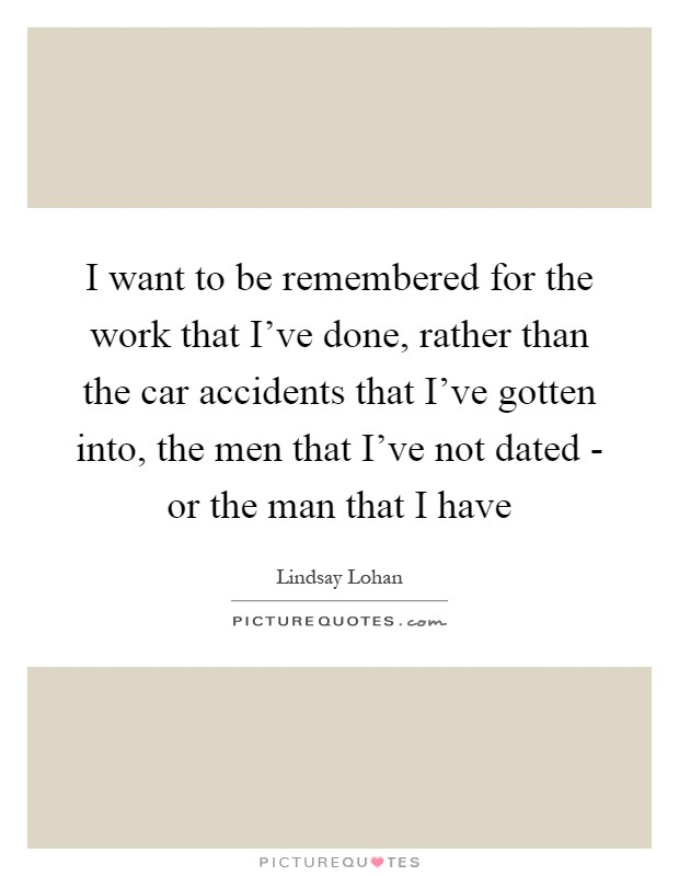 I want to be remembered for the work that I've done, rather than the car accidents that I've gotten into, the men that I've not dated - or the man that I have Picture Quote #1