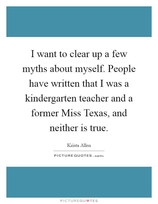 I want to clear up a few myths about myself. People have written that I was a kindergarten teacher and a former Miss Texas, and neither is true Picture Quote #1