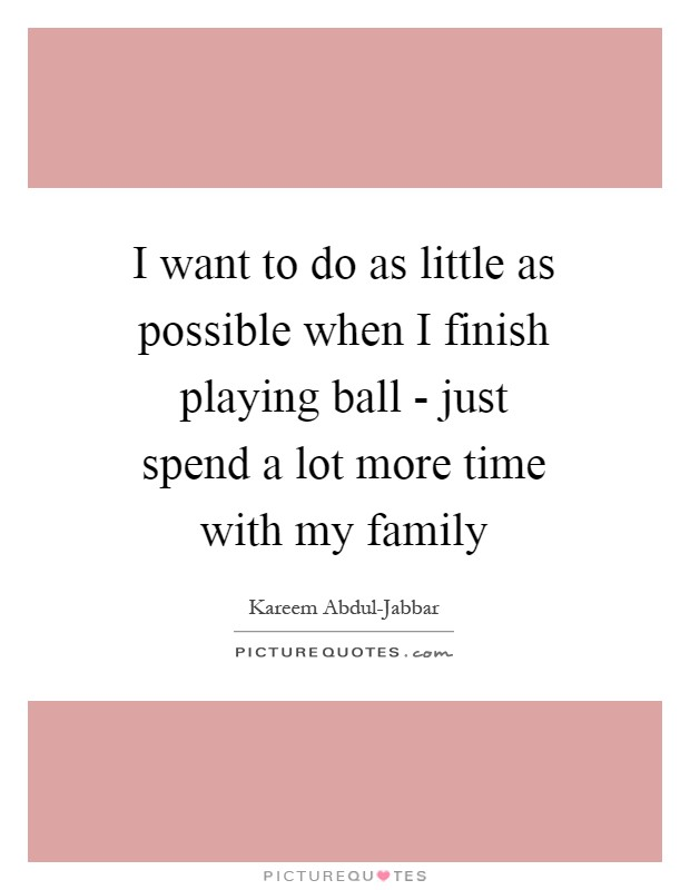I want to do as little as possible when I finish playing ball - just spend a lot more time with my family Picture Quote #1