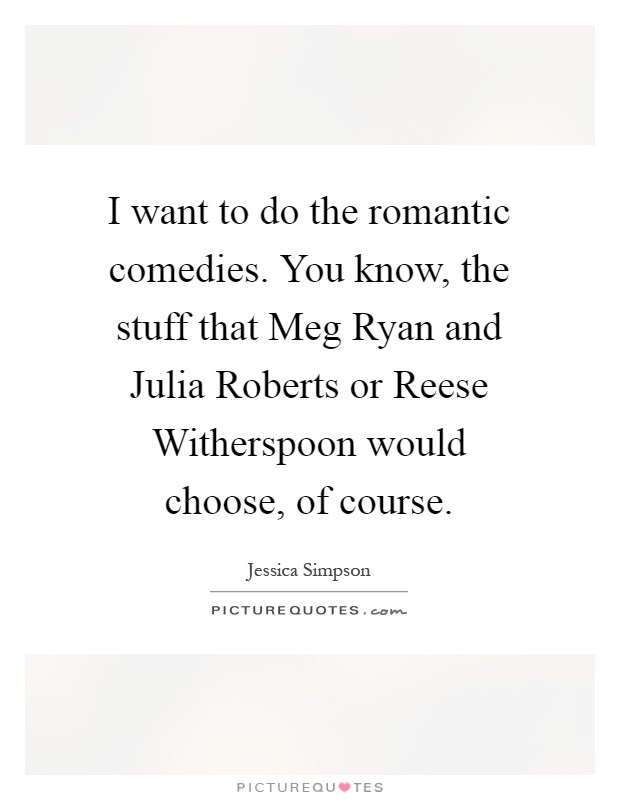 I want to do the romantic comedies. You know, the stuff that Meg Ryan and Julia Roberts or Reese Witherspoon would choose, of course Picture Quote #1