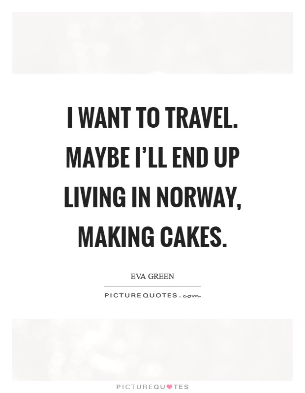 I Want To Travel Maybe Ill End Up Living In Norway Making