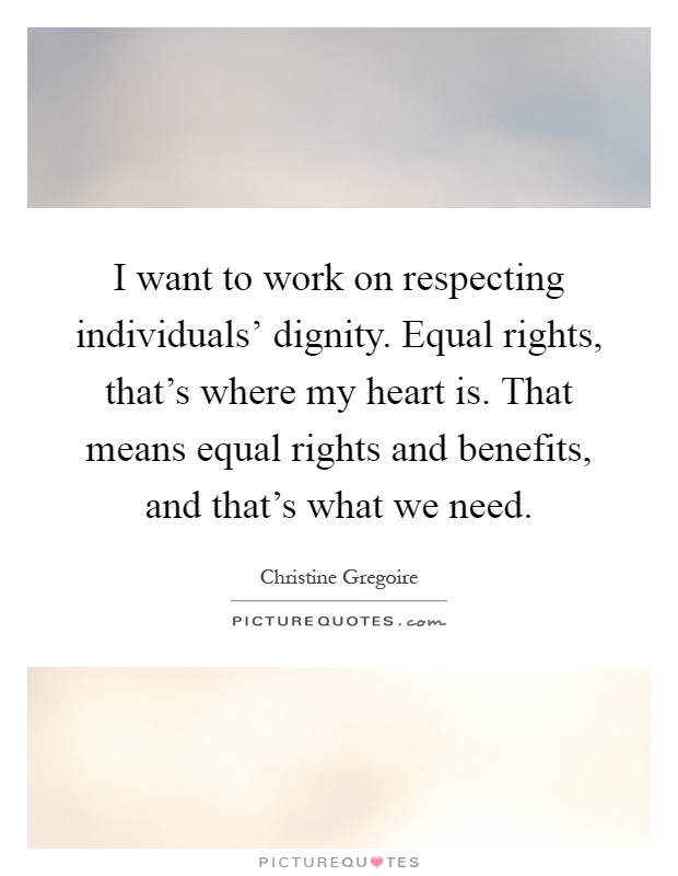 I want to work on respecting individuals' dignity. Equal rights, that's where my heart is. That means equal rights and benefits, and that's what we need Picture Quote #1