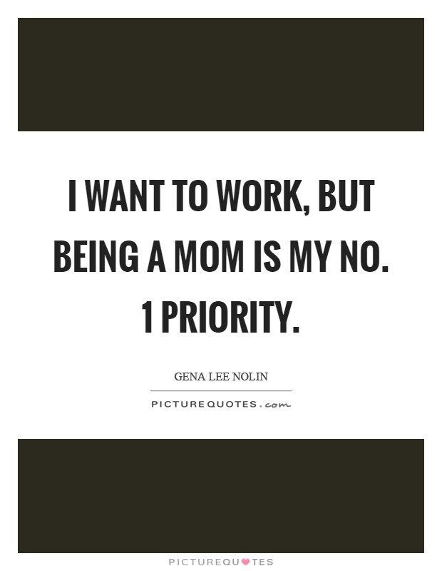 I want to work, but being a mom is my No. 1 priority Picture Quote #1