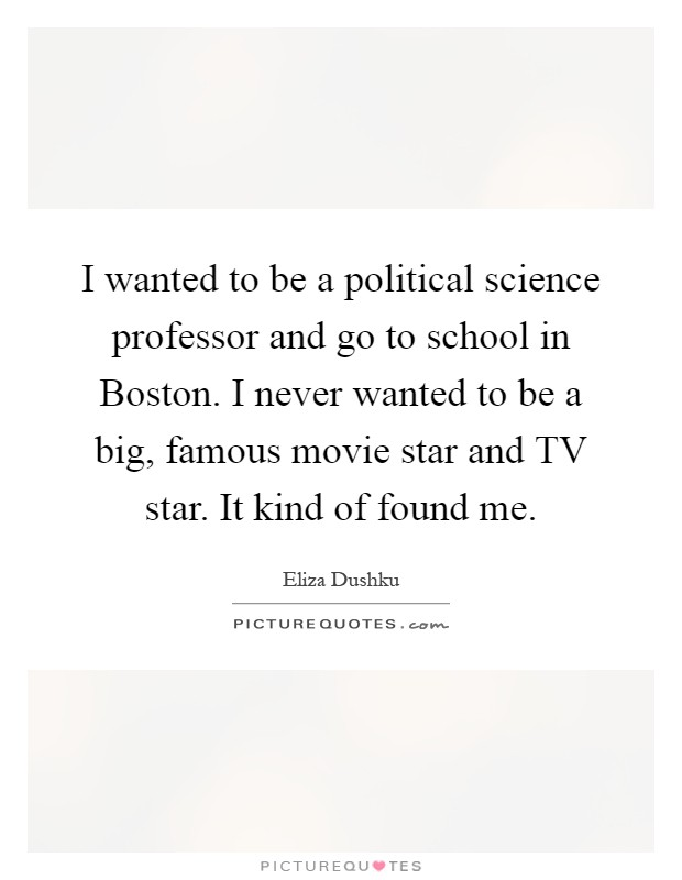 I wanted to be a political science professor and go to school in Boston. I never wanted to be a big, famous movie star and TV star. It kind of found me Picture Quote #1