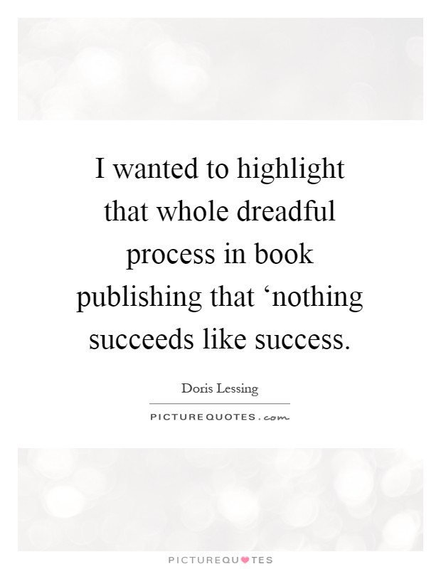 I wanted to highlight that whole dreadful process in book publishing that 'nothing succeeds like success Picture Quote #1