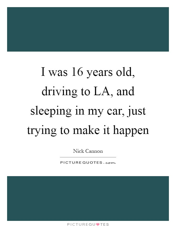 I was 16 years old, driving to LA, and sleeping in my car, just trying to make it happen Picture Quote #1