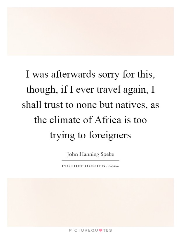 I was afterwards sorry for this, though, if I ever travel again, I shall trust to none but natives, as the climate of Africa is too trying to foreigners Picture Quote #1