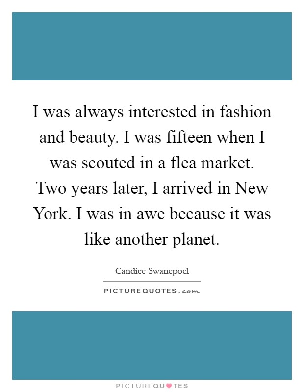 I was always interested in fashion and beauty. I was fifteen when I was scouted in a flea market. Two years later, I arrived in New York. I was in awe because it was like another planet Picture Quote #1