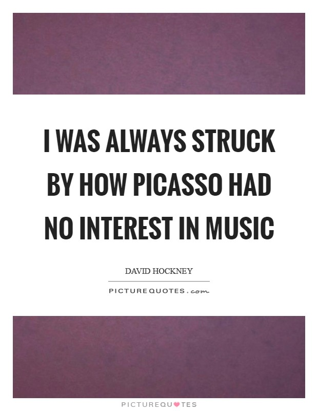 I was always struck by how Picasso had no interest in music Picture Quote #1