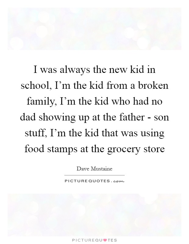 I was always the new kid in school, I'm the kid from a broken family, I'm the kid who had no dad showing up at the father - son stuff, I'm the kid that was using food stamps at the grocery store Picture Quote #1