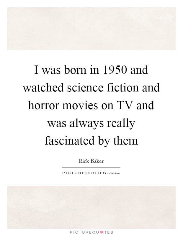 I was born in 1950 and watched science fiction and horror movies on TV and was always really fascinated by them Picture Quote #1