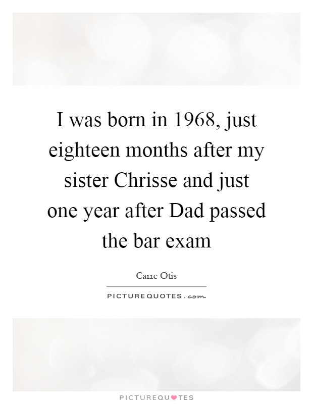 I was born in 1968, just eighteen months after my sister Chrisse and just one year after Dad passed the bar exam Picture Quote #1