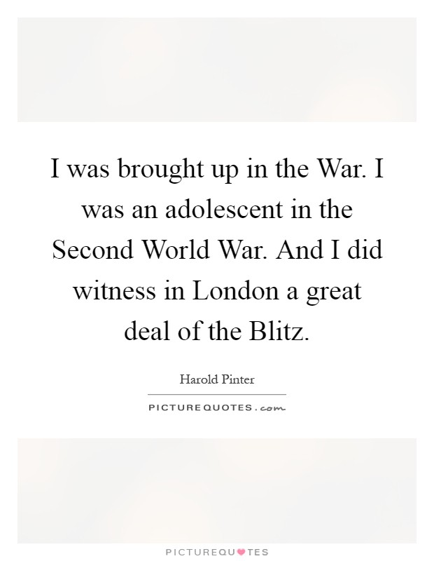 I was brought up in the War. I was an adolescent in the Second World War. And I did witness in London a great deal of the Blitz Picture Quote #1
