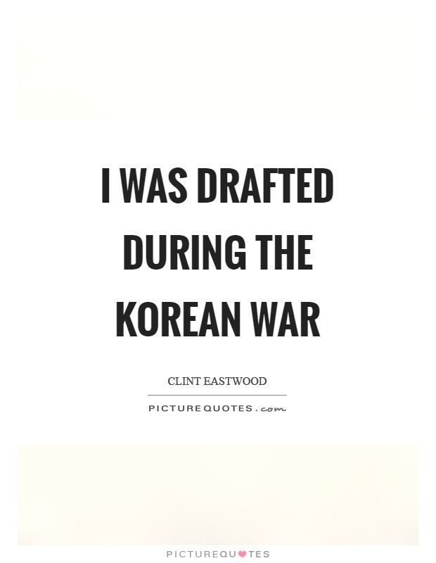 I was drafted during the Korean War Picture Quote #1
