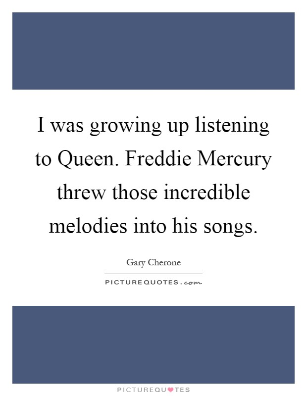 I was growing up listening to Queen. Freddie Mercury threw those incredible melodies into his songs Picture Quote #1