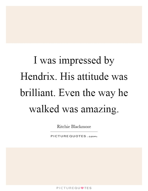 I was impressed by Hendrix. His attitude was brilliant. Even the way he walked was amazing Picture Quote #1