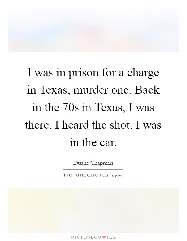 I was in prison for a charge in Texas, murder one. Back in the  70s in Texas, I was there. I heard the shot. I was in the car Picture Quote #1
