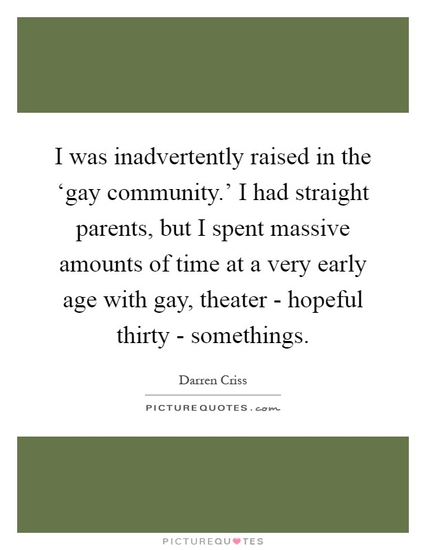 I was inadvertently raised in the 'gay community.' I had straight parents, but I spent massive amounts of time at a very early age with gay, theater - hopeful thirty - somethings Picture Quote #1