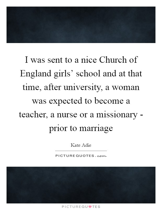 I was sent to a nice Church of England girls' school and at that time, after university, a woman was expected to become a teacher, a nurse or a missionary - prior to marriage Picture Quote #1