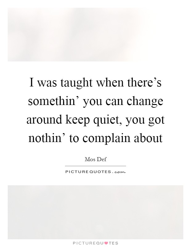 I was taught when there's somethin' you can change around keep quiet, you got nothin' to complain about Picture Quote #1