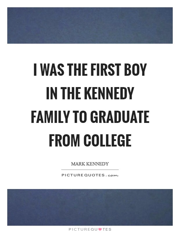 I was the first boy in the Kennedy family to graduate from college Picture Quote #1