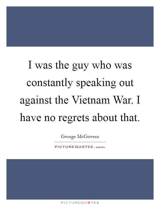 I was the guy who was constantly speaking out against the Vietnam War. I have no regrets about that Picture Quote #1