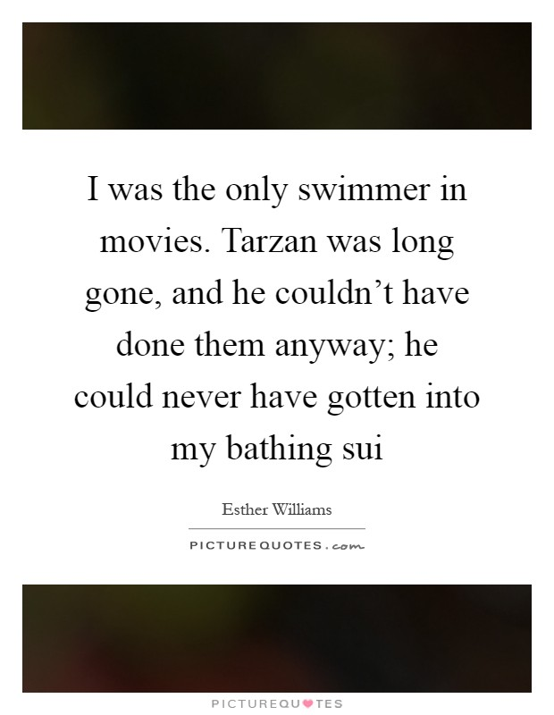 I was the only swimmer in movies. Tarzan was long gone, and he couldn't have done them anyway; he could never have gotten into my bathing sui Picture Quote #1