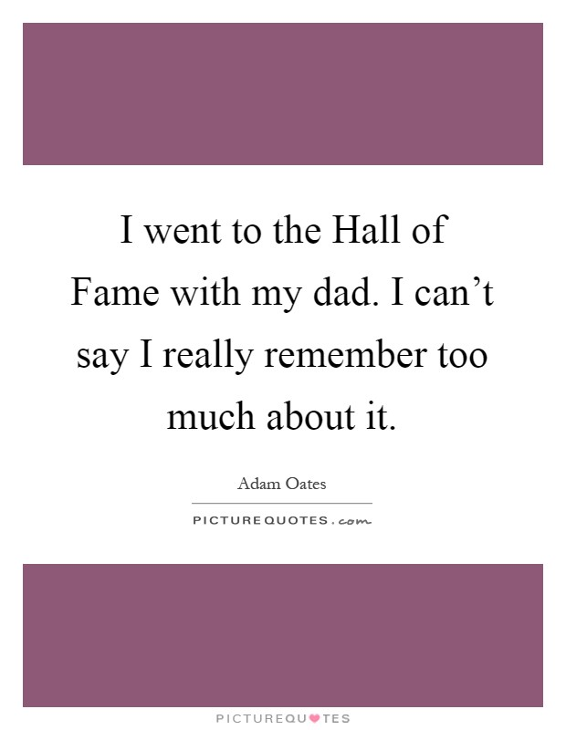 I went to the Hall of Fame with my dad. I can't say I really remember too much about it Picture Quote #1