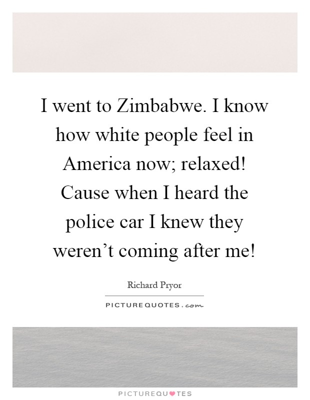 I went to Zimbabwe. I know how white people feel in America now; relaxed! Cause when I heard the police car I knew they weren't coming after me! Picture Quote #1