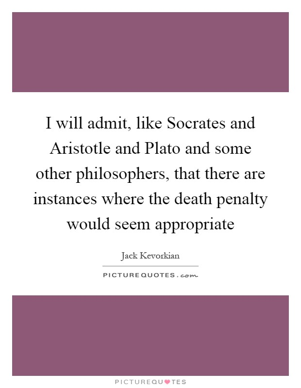 I will admit, like Socrates and Aristotle and Plato and some other philosophers, that there are instances where the death penalty would seem appropriate Picture Quote #1