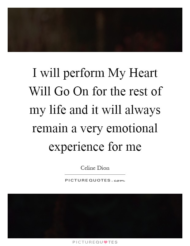 I will perform My Heart Will Go On for the rest of my life and it will always remain a very emotional experience for me Picture Quote #1
