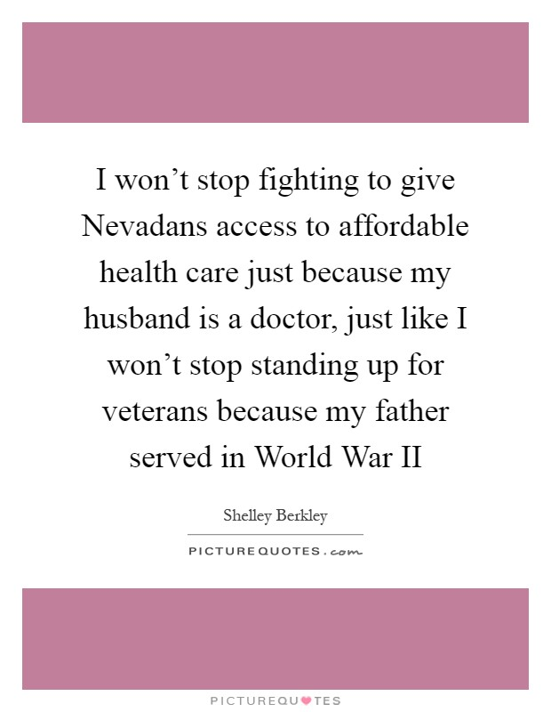 I won't stop fighting to give Nevadans access to affordable health care just because my husband is a doctor, just like I won't stop standing up for veterans because my father served in World War II Picture Quote #1