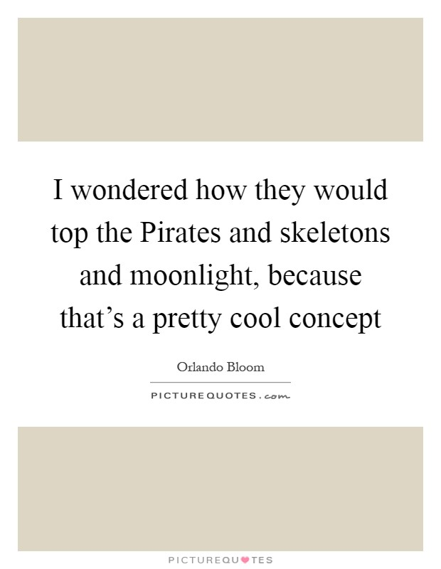 I wondered how they would top the Pirates and skeletons and moonlight, because that's a pretty cool concept Picture Quote #1