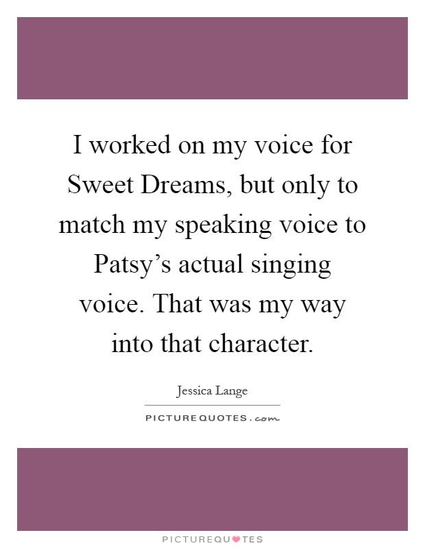 I worked on my voice for Sweet Dreams, but only to match my speaking voice to Patsy's actual singing voice. That was my way into that character Picture Quote #1