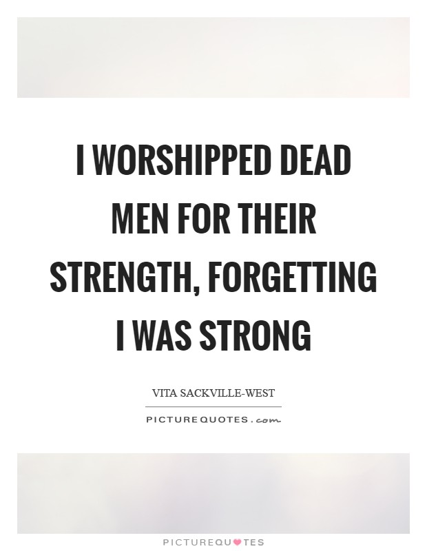 I worshipped dead men for their strength, Forgetting I was strong Picture Quote #1