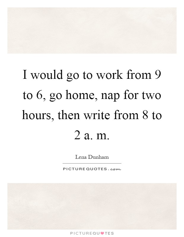 I would go to work from 9 to 6, go home, nap for two hours, then write from 8 to 2 a. m Picture Quote #1