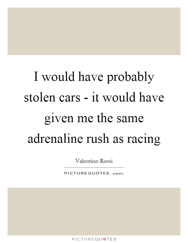 I would have probably stolen cars - it would have given me the same adrenaline rush as racing Picture Quote #1