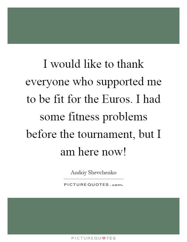 I would like to thank everyone who supported me to be fit for the Euros. I had some fitness problems before the tournament, but I am here now! Picture Quote #1