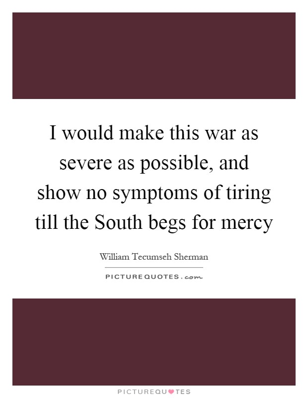 I would make this war as severe as possible, and show no symptoms of tiring till the South begs for mercy Picture Quote #1