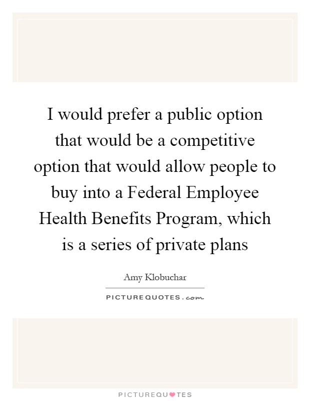 I would prefer a public option that would be a competitive option that would allow people to buy into a Federal Employee Health Benefits Program, which is a series of private plans Picture Quote #1