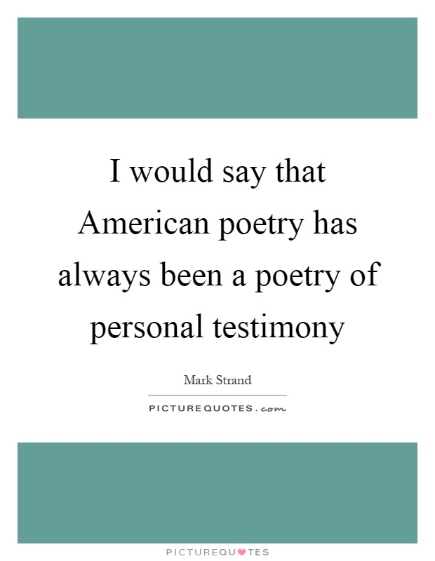 I would say that American poetry has always been a poetry of personal testimony Picture Quote #1