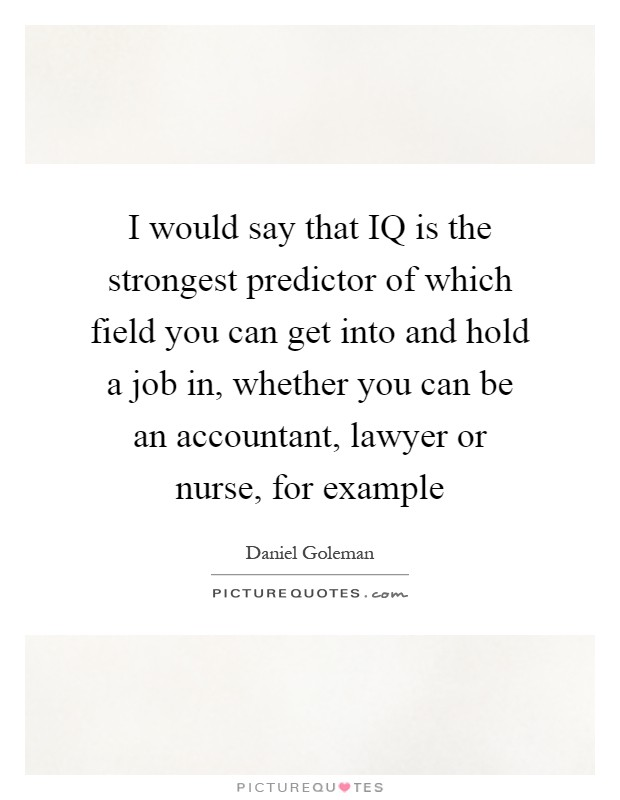 I would say that IQ is the strongest predictor of which field you can get into and hold a job in, whether you can be an accountant, lawyer or nurse, for example Picture Quote #1
